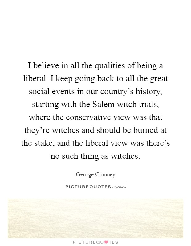 I believe in all the qualities of being a liberal. I keep going back to all the great social events in our country's history, starting with the Salem witch trials, where the conservative view was that they're witches and should be burned at the stake, and the liberal view was there's no such thing as witches Picture Quote #1