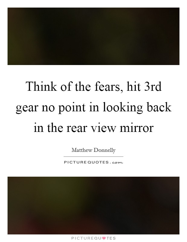 Think of the fears, hit 3rd gear no point in looking back in the rear view mirror Picture Quote #1
