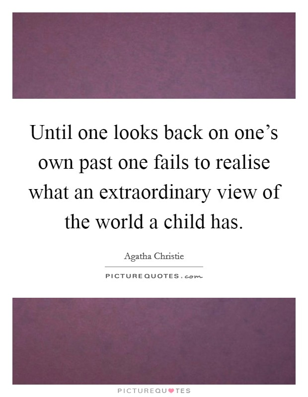 Until one looks back on one's own past one fails to realise what an extraordinary view of the world a child has Picture Quote #1