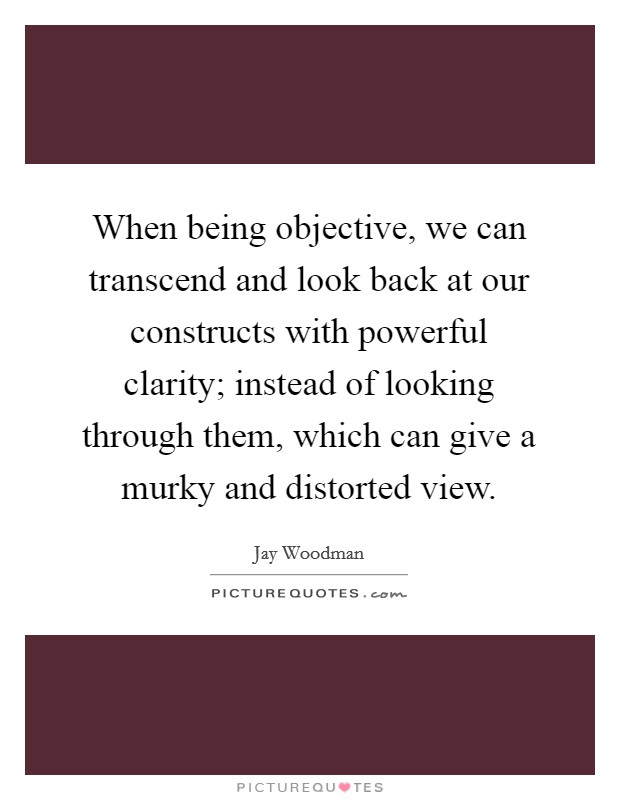 When being objective, we can transcend and look back at our constructs with powerful clarity; instead of looking through them, which can give a murky and distorted view Picture Quote #1