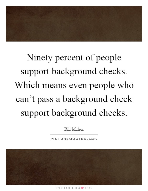 Ninety percent of people support background checks. Which means even people who can't pass a background check support background checks Picture Quote #1