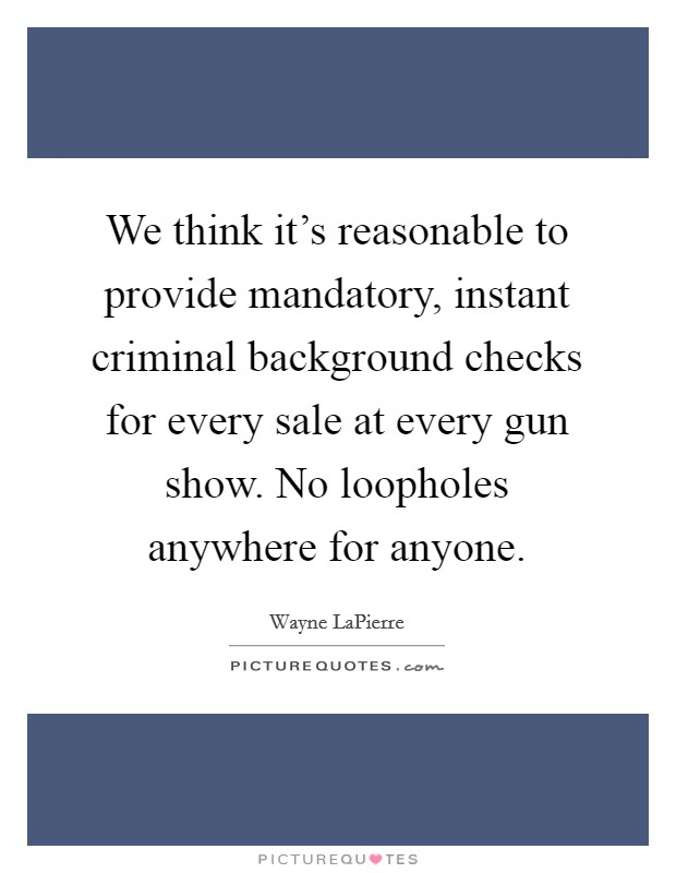 We think it's reasonable to provide mandatory, instant criminal background checks for every sale at every gun show. No loopholes anywhere for anyone Picture Quote #1