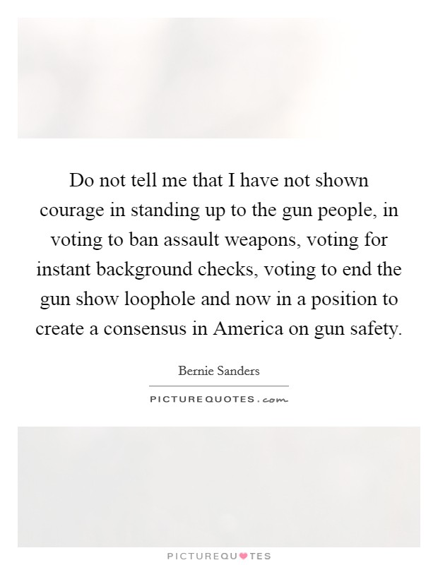 Do not tell me that I have not shown courage in standing up to the gun people, in voting to ban assault weapons, voting for instant background checks, voting to end the gun show loophole and now in a position to create a consensus in America on gun safety Picture Quote #1