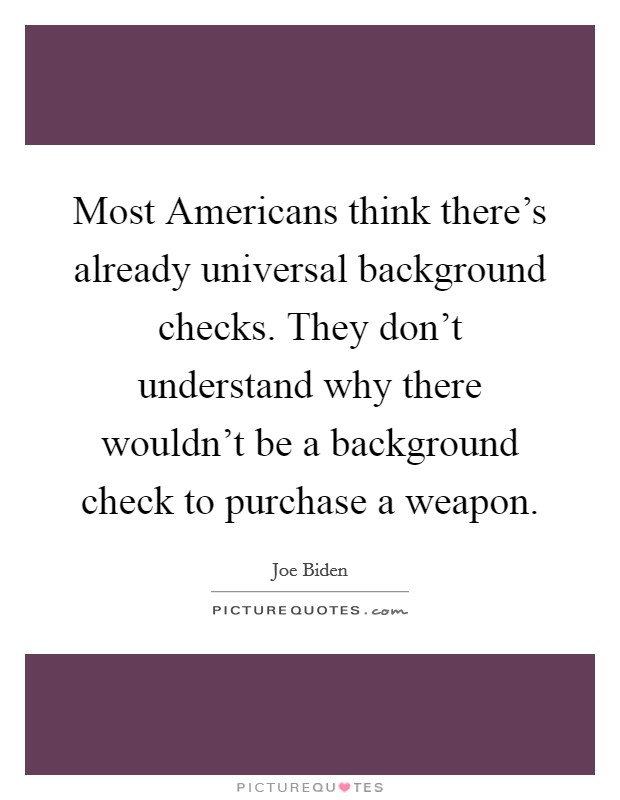 Most Americans think there's already universal background checks. They don't understand why there wouldn't be a background check to purchase a weapon Picture Quote #1