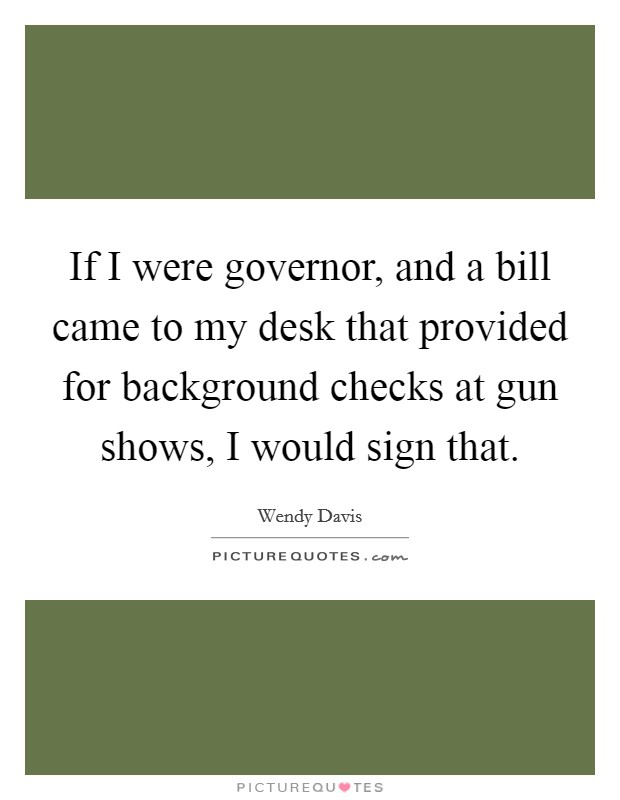 If I were governor, and a bill came to my desk that provided for background checks at gun shows, I would sign that Picture Quote #1