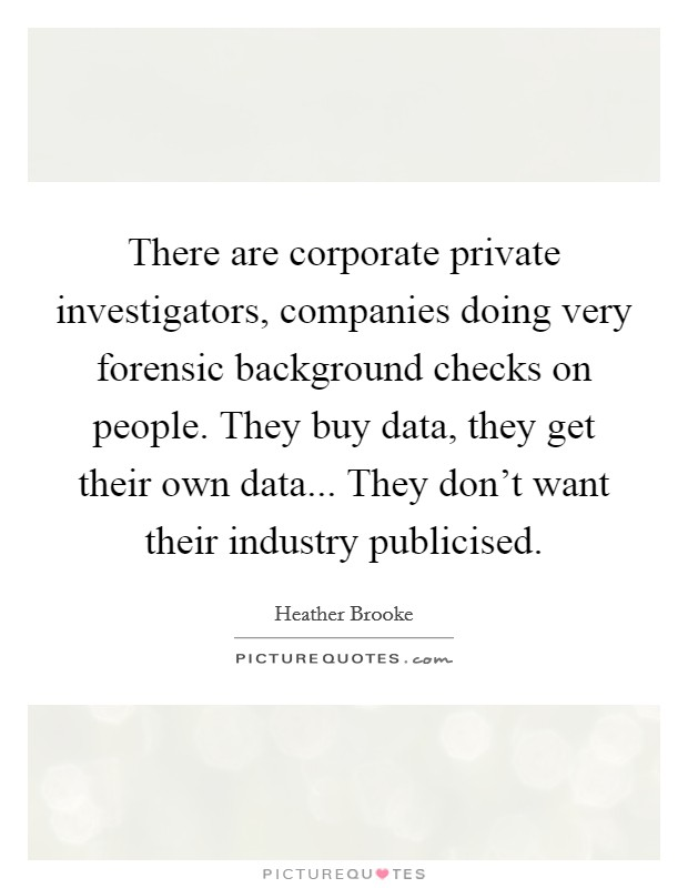 There are corporate private investigators, companies doing very forensic background checks on people. They buy data, they get their own data... They don't want their industry publicised Picture Quote #1