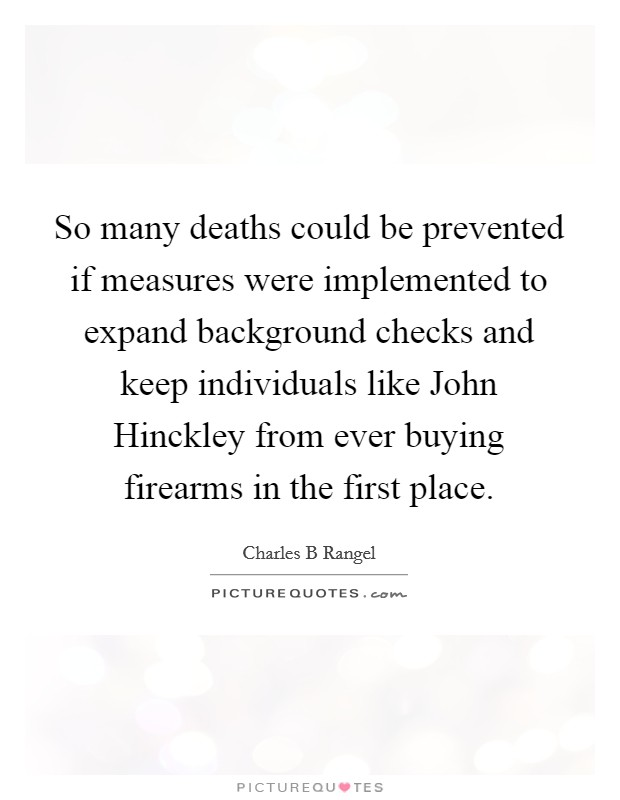 So many deaths could be prevented if measures were implemented to expand background checks and keep individuals like John Hinckley from ever buying firearms in the first place Picture Quote #1