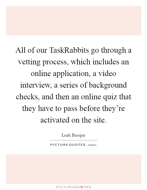 All of our TaskRabbits go through a vetting process, which includes an online application, a video interview, a series of background checks, and then an online quiz that they have to pass before they're activated on the site Picture Quote #1