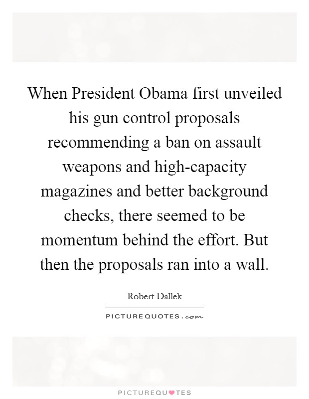 When President Obama first unveiled his gun control proposals recommending a ban on assault weapons and high-capacity magazines and better background checks, there seemed to be momentum behind the effort. But then the proposals ran into a wall Picture Quote #1