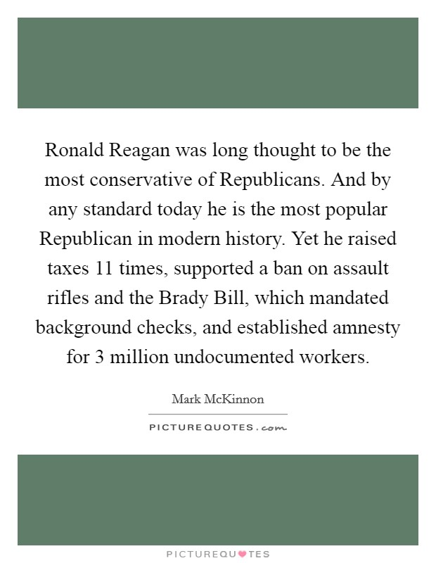 Ronald Reagan was long thought to be the most conservative of Republicans. And by any standard today he is the most popular Republican in modern history. Yet he raised taxes 11 times, supported a ban on assault rifles and the Brady Bill, which mandated background checks, and established amnesty for 3 million undocumented workers Picture Quote #1