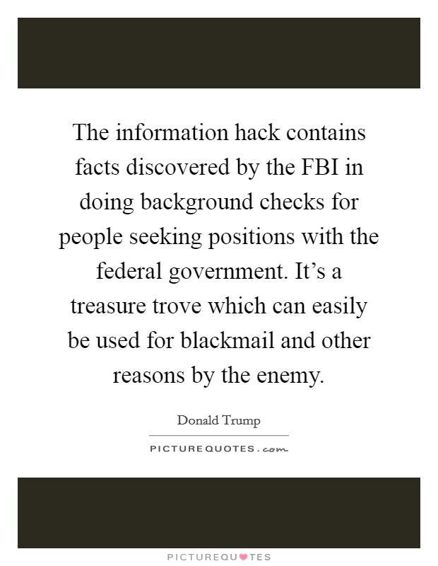 The information hack contains facts discovered by the FBI in doing background checks for people seeking positions with the federal government. It's a treasure trove which can easily be used for blackmail and other reasons by the enemy Picture Quote #1