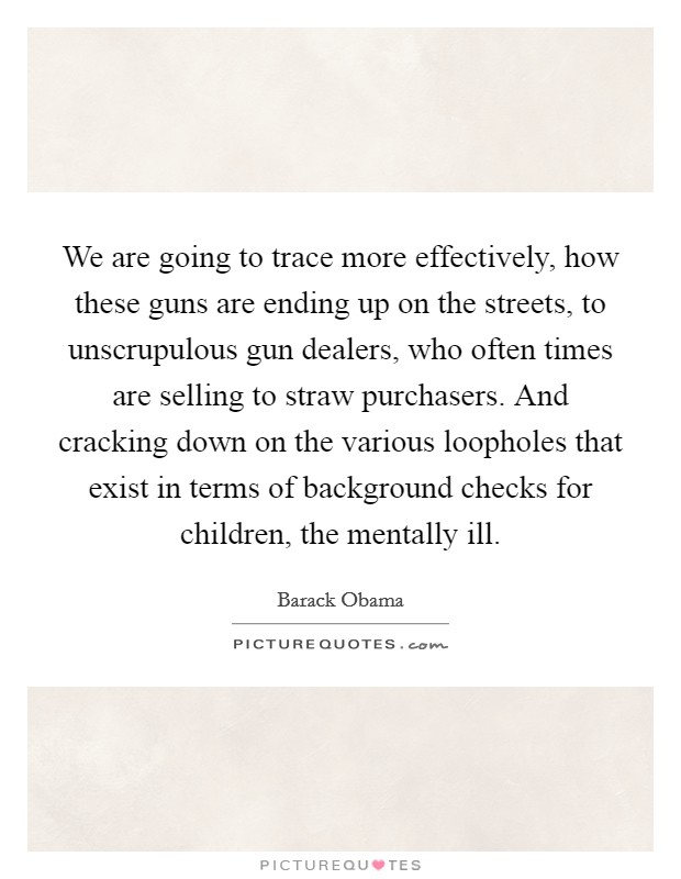 We are going to trace more effectively, how these guns are ending up on the streets, to unscrupulous gun dealers, who often times are selling to straw purchasers. And cracking down on the various loopholes that exist in terms of background checks for children, the mentally ill Picture Quote #1