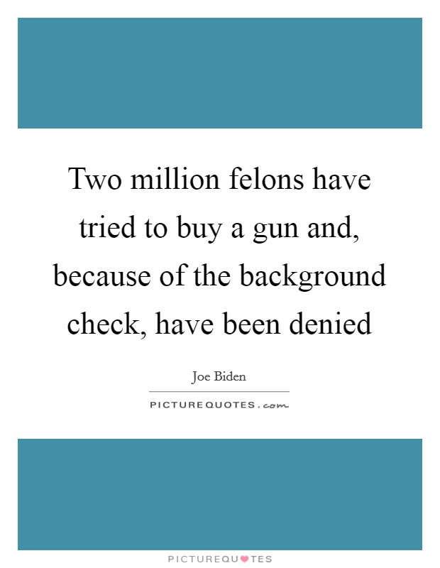 Two million felons have tried to buy a gun and, because of the background check, have been denied Picture Quote #1