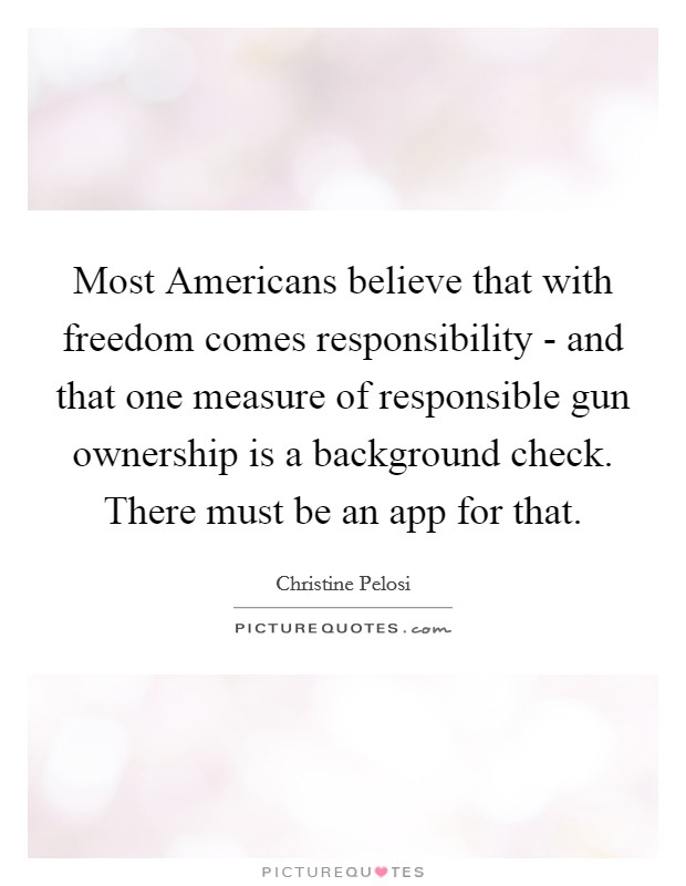 Most Americans believe that with freedom comes responsibility - and that one measure of responsible gun ownership is a background check. There must be an app for that Picture Quote #1