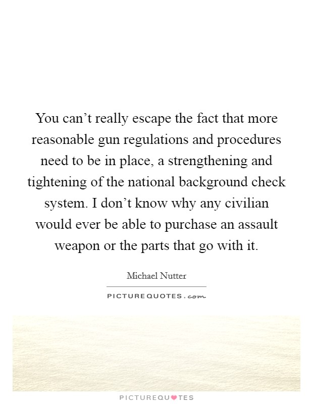 You can't really escape the fact that more reasonable gun regulations and procedures need to be in place, a strengthening and tightening of the national background check system. I don't know why any civilian would ever be able to purchase an assault weapon or the parts that go with it Picture Quote #1
