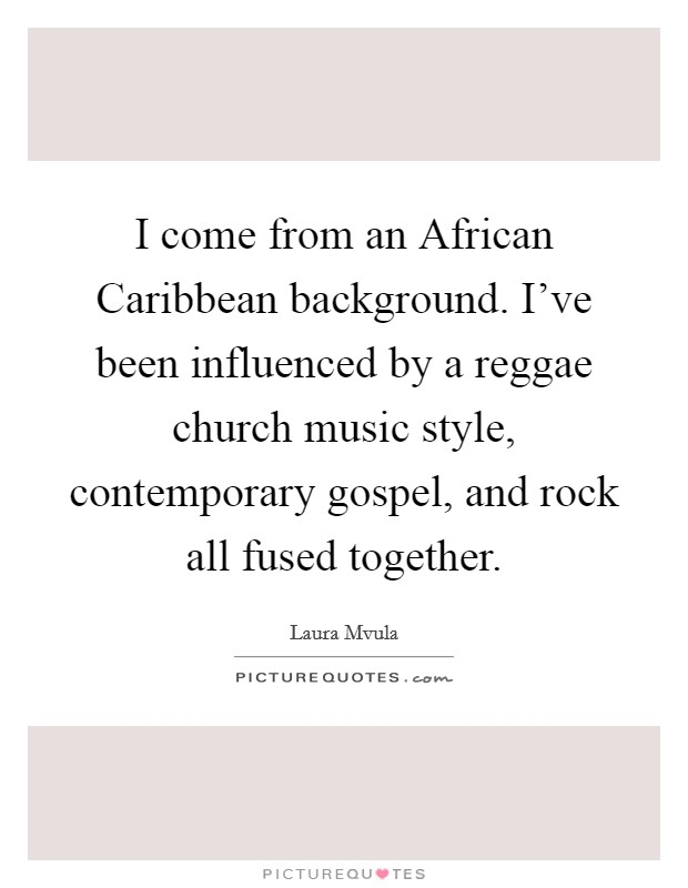 I come from an African Caribbean background. I've been influenced by a reggae church music style, contemporary gospel, and rock all fused together Picture Quote #1