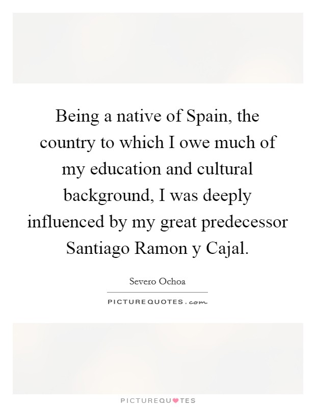 Being a native of Spain, the country to which I owe much of my education and cultural background, I was deeply influenced by my great predecessor Santiago Ramon y Cajal Picture Quote #1