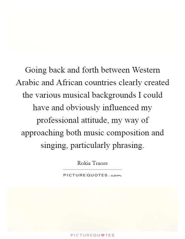 Going back and forth between Western Arabic and African countries clearly created the various musical backgrounds I could have and obviously influenced my professional attitude, my way of approaching both music composition and singing, particularly phrasing Picture Quote #1