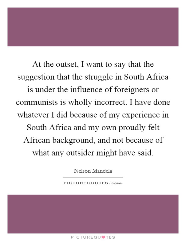 At the outset, I want to say that the suggestion that the struggle in South Africa is under the influence of foreigners or communists is wholly incorrect. I have done whatever I did because of my experience in South Africa and my own proudly felt African background, and not because of what any outsider might have said Picture Quote #1