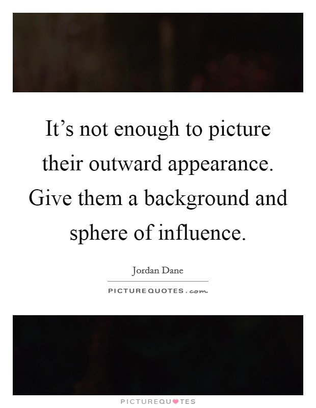 It's not enough to picture their outward appearance. Give them a background and sphere of influence Picture Quote #1