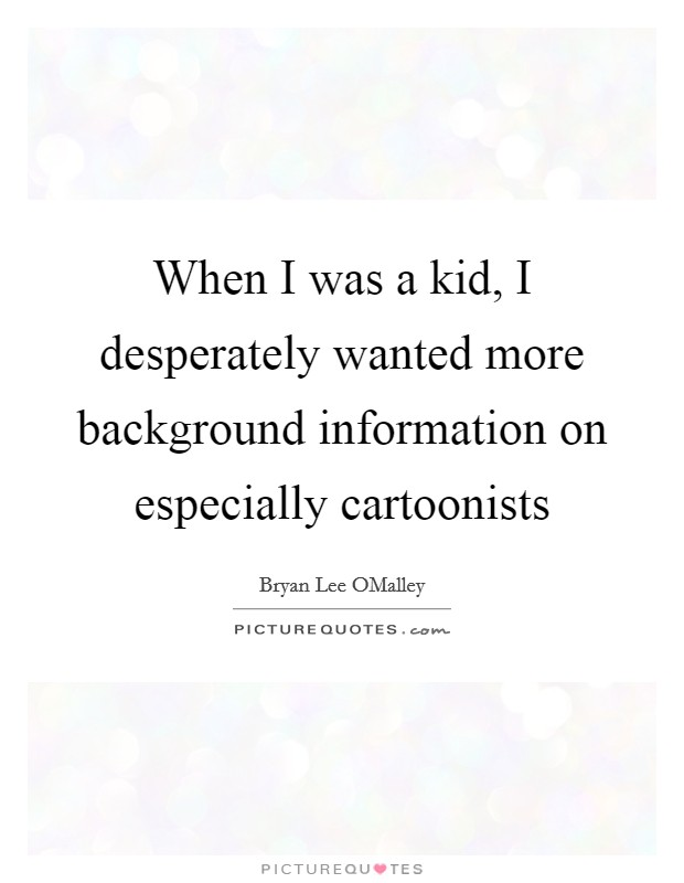 When I was a kid, I desperately wanted more background information on especially cartoonists Picture Quote #1