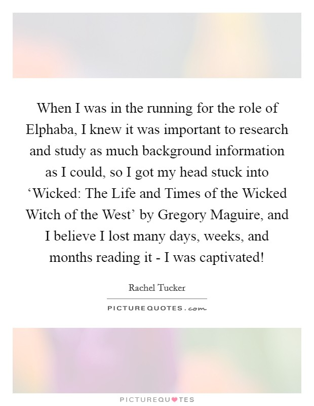 When I was in the running for the role of Elphaba, I knew it was important to research and study as much background information as I could, so I got my head stuck into 'Wicked: The Life and Times of the Wicked Witch of the West' by Gregory Maguire, and I believe I lost many days, weeks, and months reading it - I was captivated! Picture Quote #1