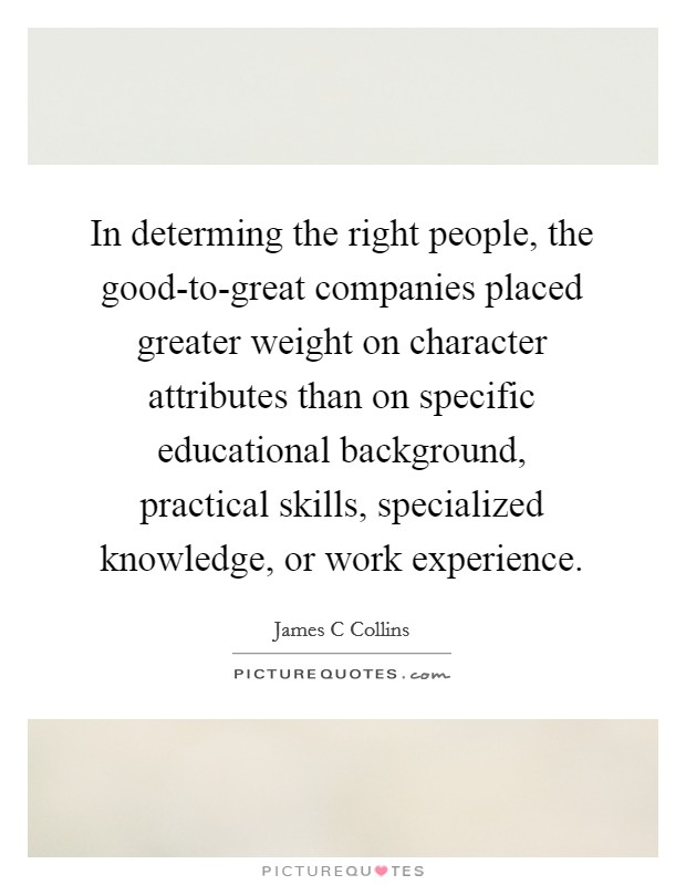 In determing the right people, the good-to-great companies placed greater weight on character attributes than on specific educational background, practical skills, specialized knowledge, or work experience Picture Quote #1