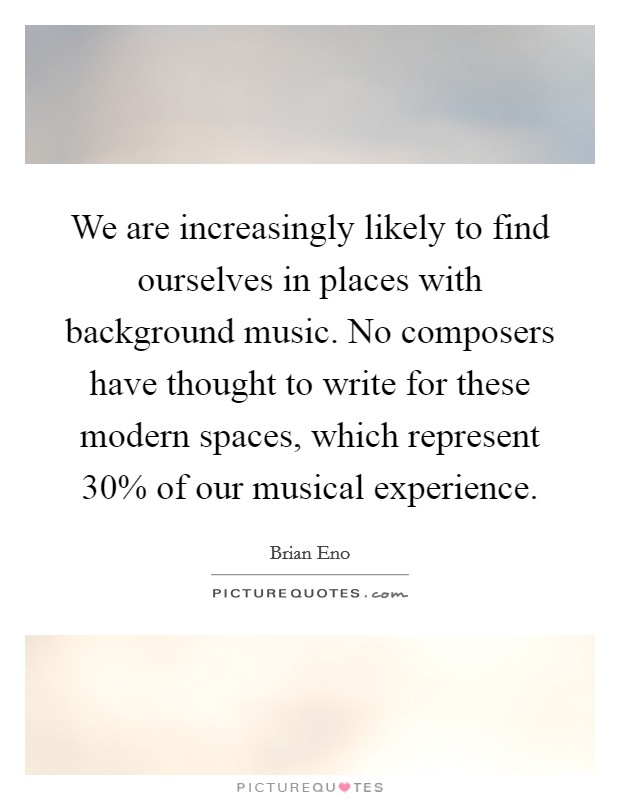 We are increasingly likely to find ourselves in places with background music. No composers have thought to write for these modern spaces, which represent 30% of our musical experience Picture Quote #1
