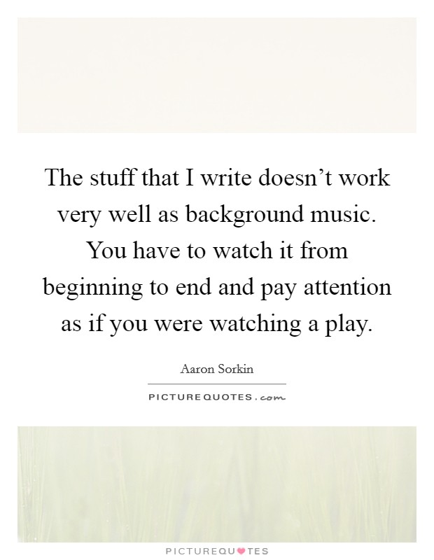 The stuff that I write doesn't work very well as background music. You have to watch it from beginning to end and pay attention as if you were watching a play Picture Quote #1