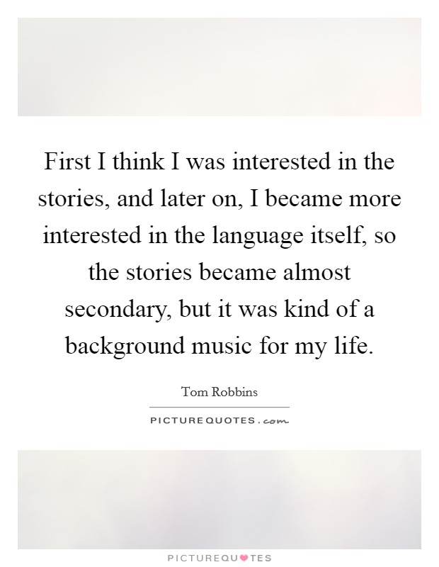 First I think I was interested in the stories, and later on, I became more interested in the language itself, so the stories became almost secondary, but it was kind of a background music for my life Picture Quote #1
