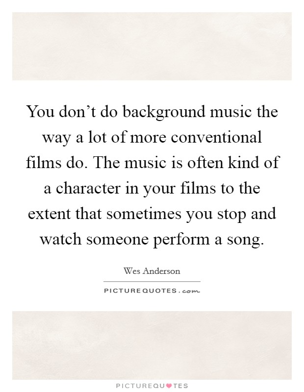 You don't do background music the way a lot of more conventional films do. The music is often kind of a character in your films to the extent that sometimes you stop and watch someone perform a song Picture Quote #1