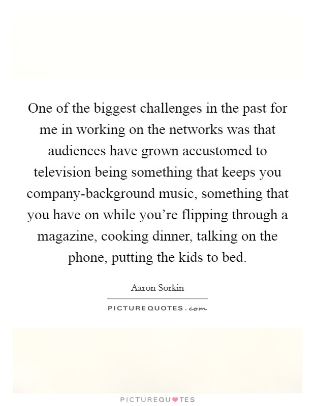 One of the biggest challenges in the past for me in working on the networks was that audiences have grown accustomed to television being something that keeps you company-background music, something that you have on while you're flipping through a magazine, cooking dinner, talking on the phone, putting the kids to bed Picture Quote #1