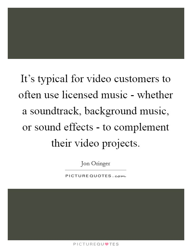 It's typical for video customers to often use licensed music - whether a soundtrack, background music, or sound effects - to complement their video projects Picture Quote #1