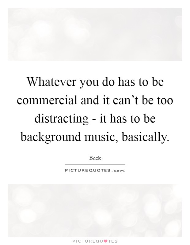 Whatever you do has to be commercial and it can't be too distracting - it has to be background music, basically Picture Quote #1