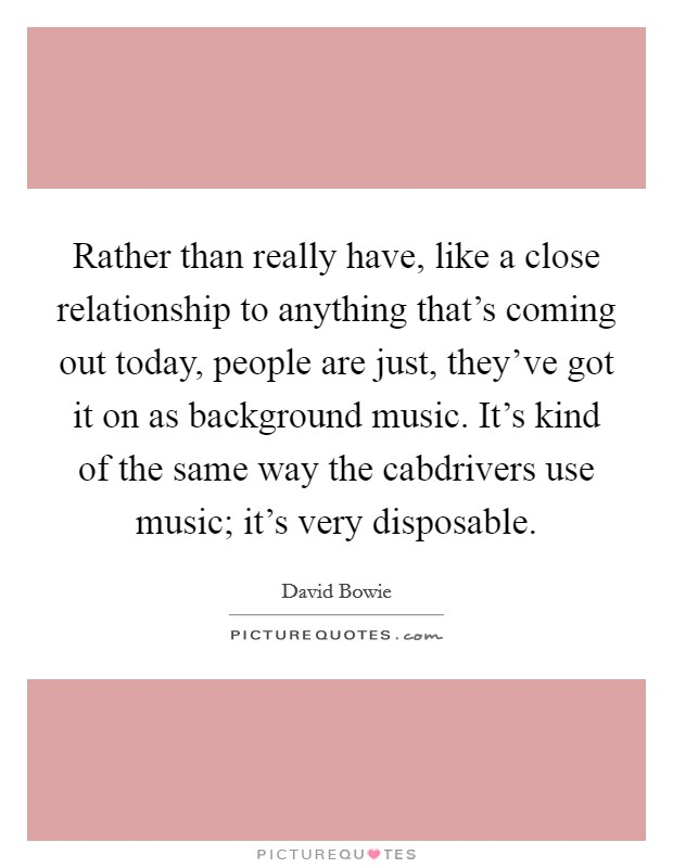 Rather than really have, like a close relationship to anything that's coming out today, people are just, they've got it on as background music. It's kind of the same way the cabdrivers use music; it's very disposable Picture Quote #1