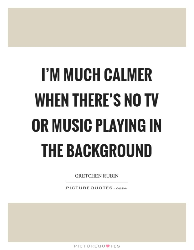 I'm much calmer when there's no TV or music playing in the background Picture Quote #1
