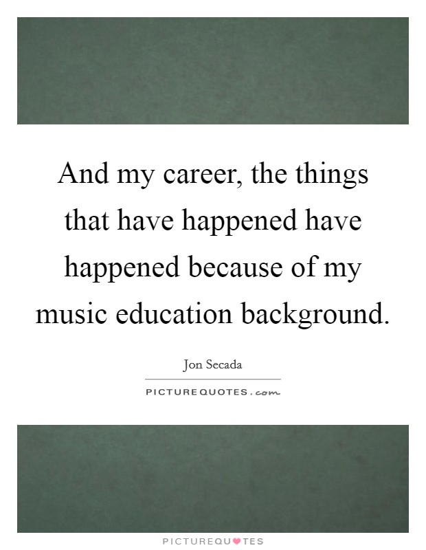 And my career, the things that have happened have happened because of my music education background Picture Quote #1