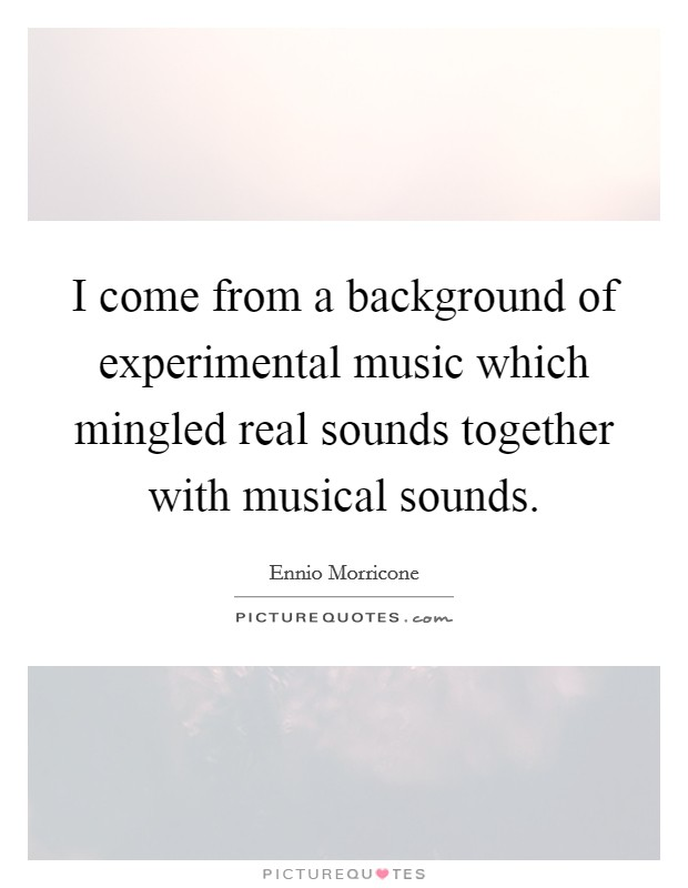 I come from a background of experimental music which mingled real sounds together with musical sounds Picture Quote #1