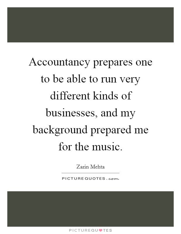 Accountancy prepares one to be able to run very different kinds of businesses, and my background prepared me for the music Picture Quote #1