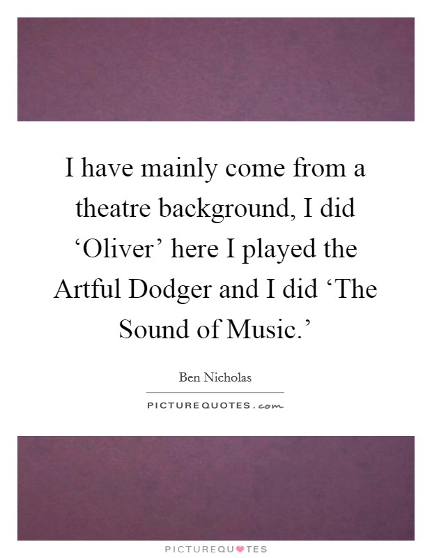 I have mainly come from a theatre background, I did 'Oliver' here I played the Artful Dodger and I did 'The Sound of Music.' Picture Quote #1