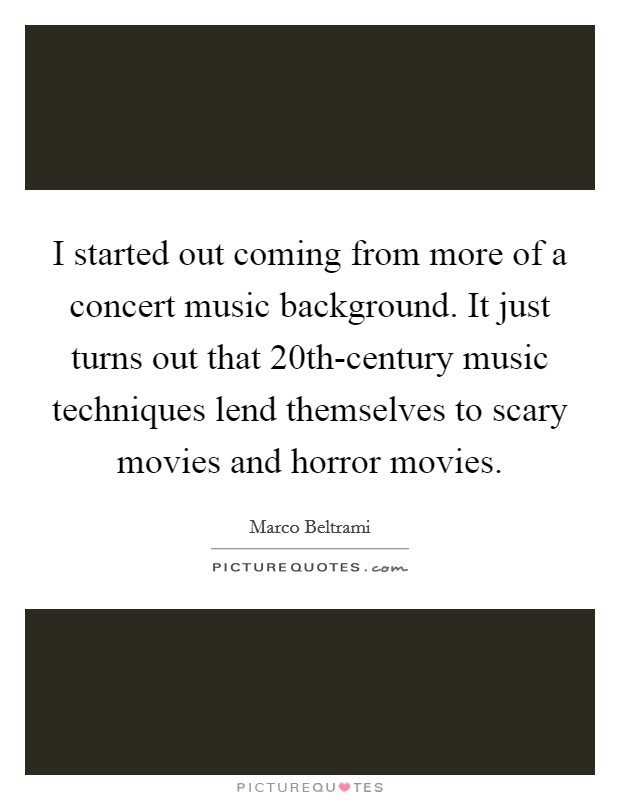 I started out coming from more of a concert music background. It just turns out that 20th-century music techniques lend themselves to scary movies and horror movies Picture Quote #1