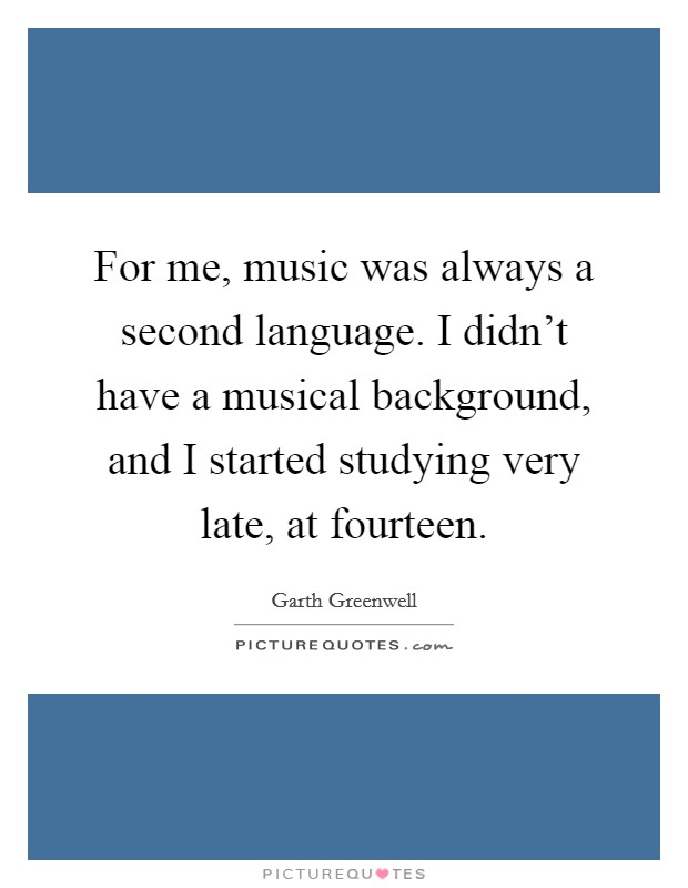 For me, music was always a second language. I didn't have a musical background, and I started studying very late, at fourteen Picture Quote #1