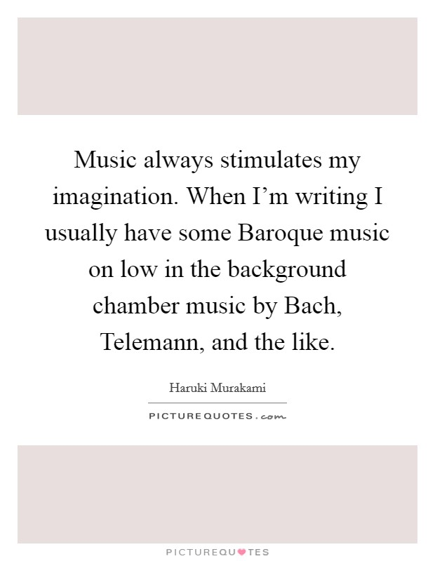 Music always stimulates my imagination. When I'm writing I usually have some Baroque music on low in the background chamber music by Bach, Telemann, and the like Picture Quote #1
