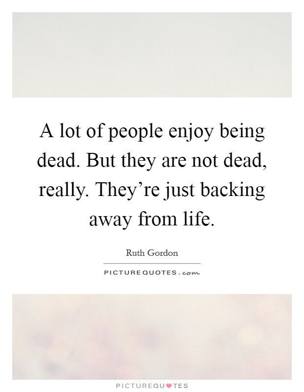 A lot of people enjoy being dead. But they are not dead, really. They're just backing away from life Picture Quote #1