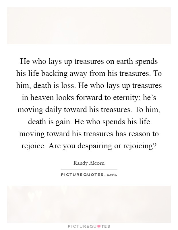 He who lays up treasures on earth spends his life backing away from his treasures. To him, death is loss. He who lays up treasures in heaven looks forward to eternity; he's moving daily toward his treasures. To him, death is gain. He who spends his life moving toward his treasures has reason to rejoice. Are you despairing or rejoicing? Picture Quote #1