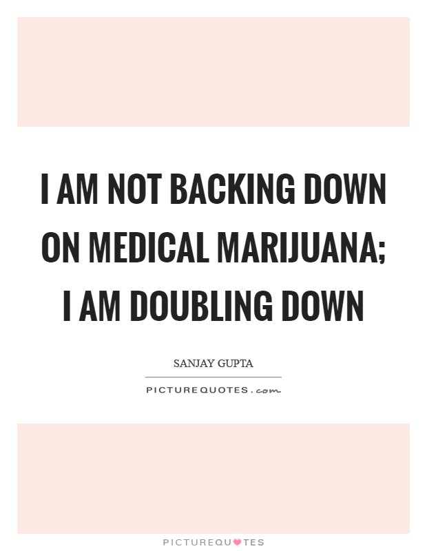 I am not backing down on medical marijuana; I am doubling down Picture Quote #1