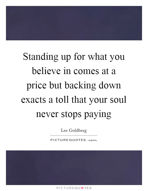 Standing up for what you believe in comes at a price but backing down exacts a toll that your soul never stops paying Picture Quote #1