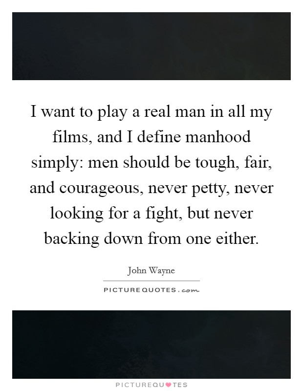 I want to play a real man in all my films, and I define manhood simply: men should be tough, fair, and courageous, never petty, never looking for a fight, but never backing down from one either Picture Quote #1