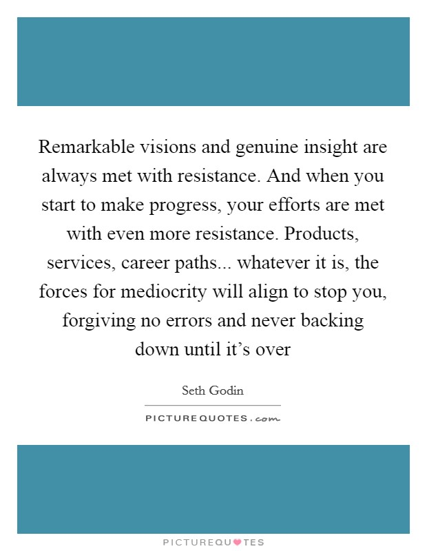 Remarkable visions and genuine insight are always met with resistance. And when you start to make progress, your efforts are met with even more resistance. Products, services, career paths... whatever it is, the forces for mediocrity will align to stop you, forgiving no errors and never backing down until it's over Picture Quote #1