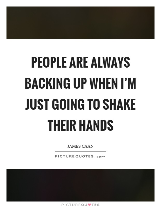 People are always backing up when I'm just going to shake their hands Picture Quote #1